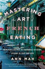 Mastering the Art of French Eating : From Paris Bistros to Farmhouse Kitchens, Lessons in Food and Love - Ann Mah