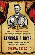 Lincoln's Boys : John Hay, John Nicolay, and the War for Lincoln's Image - Joshua Zeitz