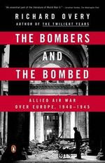 The Bombers and the Bombed : Allied Air War Over Europe, 1940-1945 - Richard Overy
