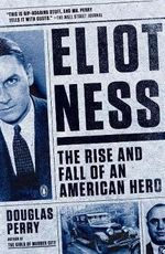 Eliot Ness : The Rise and Fall of an American Hero - Douglas Perry