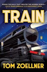 Train : Riding the Rails That Created the Modern World - from the Trans-Siberian to the Southwest Chief - Tom Zoellner