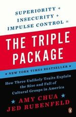 The Triple Package : How Three Unlikely Traits Explain the Rise and Fall of Cultural Groups in Americ a - Amy Chua