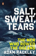 Salt, Sweat, Tears : The Men Who Rowed the Oceans - Adam Rackley