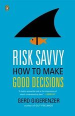 Risk Savvy : How to Make Good Decisions - Professor and Director Gerd Gigerenzer