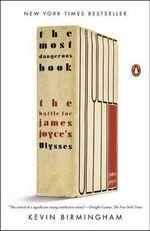 The Most Dangerous Book : The Battle for James Joyce's Ulysses - Kevin Birmingham
