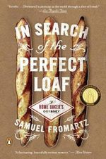 In Search of the Perfect Loaf : A Home Baker's Odyssey - Samuel Fromartz