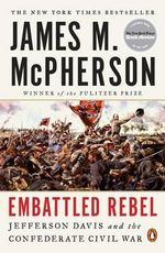 Embattled Rebel : Jefferson Davis and the Confederate Civil War - George Henry Davis '86 Professor of History James M McPherson