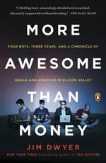 More Awesome Than Money : Four Boys, Three Years, and a Chronicle of Ideals and Ambition in Silicon Valley - Jim Dwyer