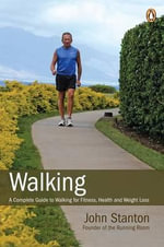 Walking : A Complete Guide to Walking for Fitness, Health and Weight Loss - John Stanton