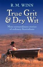 True Grit and Dry Wit : More Extraordinary Stories of Ordinary Australians - R.M. Winn
