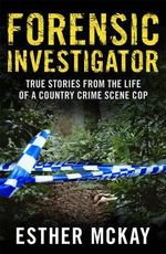 Forensic Investigator : True Stories from the Life of a Country Crime Scene Cop :  True Stories from the Life of a Country Crime    Scene Cop - Esther McKay