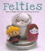 Felties :  How to Make 18 Cute and Fuzzy Friends - Nelly Pailloux