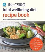 The CSIRO Total Wellbeing Diet Recipe Book :  130 New Recipes from Australia's Favourite Weight-Loss Program - CSIRO