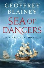 Sea of Dangers : Captain Cook and His Rivals :  Captain Cook and his Rivals - Geoffrey Blainey