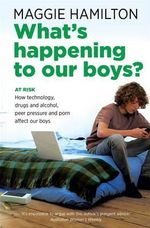 What's Happening to Our Boys? : At Risk - How Technology, Drugs and Alcohol, Peer Pressure and Porn Affect Our Boys - Maggie Hamilton