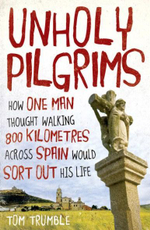 Unholy Pilgrims :  How One Man Thought Walking 800 Kilometres Across Spain Would Sort out His Life - Tom Trumble