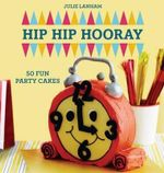 Hip Hip Hooray : 50 Fun Party Cakes -  Julie Lanham