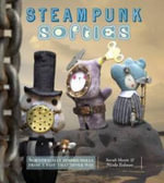 Steampunk Softies : Scientifically Minded Dolls from a Past that Never Was - Skeate Sarah
