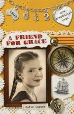 A Friend for Grace : Our Australian Girl Series : Book 2 - Sofie Laguna