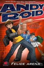 Andy Roid and the Field Trip of Terror : Andy Roid Series : Book 2 - Felice Arena