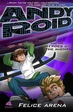 Andy Roid and the Heroes of the Night : Andy Roid Series : Book 4 - Felice Arena