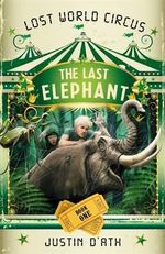 The Last Elephant : Lost World Circus Series : Book 1 - Justin D'Ath