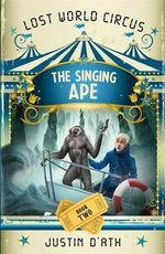 The Singing Ape : Lost World Circus Series : Book 2 - Justin D'Ath