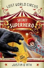 Secret Superhero : The Lost World Circus : Book 3 - Justin D'Ath