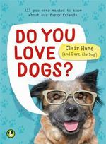 Do You Love Dogs? : All you ever wanted to know about your furry friends - Clair Hume