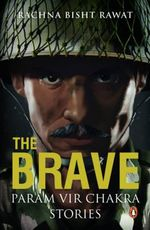 The Brave : Param Vir Chakra Stories - Rachna Bisht Rawat