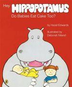 Hey Hippopotamus, Do Babies Eat Cake Too? - Hazel Edwards