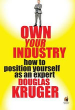 Own Your Industry : How to Position Yourself as an Expert - Douglas Kruger
