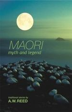 Maori Myth and Legend : Traditional Stories - A.W. Reed