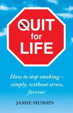 Quit for Life : How to Stop Smoking - Simply, without Stress, Forever - Jamie Mushin