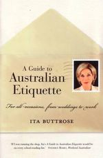 A Guide to Australian Etiquette : For All Occasions, from Weddings to Work - Ita Buttrose