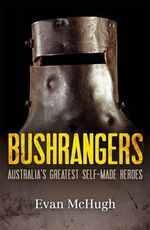 Bushrangers : Australia's Greatest Self-made Heroes - Evan McHugh
