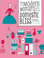 The Modern Woman's Guide to Domestic Bliss : Household Hints and Tips - Kirsten Matthew