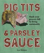 Pig Tits & Parsley Sauce : Slash Your Grocery Bill by Living Sustainably - Lyn Webster