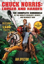 Chuck Norris - Longer and Harder : The Complete Chronicle of the World's Deadliest, Sexiest, and Beardiest Man - Ian Spector
