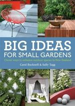 Big Ideas for Small Gardens : Clever Ways to Enhance New Zealand Outdoor Spaces - Carol Bucknell