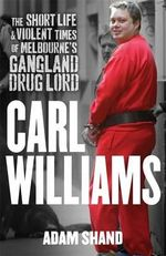 Carl Williams : The Short Life and Violent Times of Melbourne's Gangland Drug Lord - Adam Shand