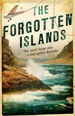 The Forgotten Islands : One Man's Voyage into a Truly Gothic Australia - Michael Veitch