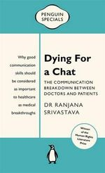 Dying for a Chat : The Communication Breakdown Between Doctors and Patients - Ranjana Srivastava