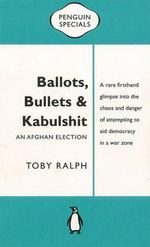 Ballots, Bullets and Kabulshit : An Afghan Election : Penguin Specials - Toby Ralph