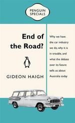 End of the Road? : Australia's love affair with the car industry, its current difficulties, and why we shouldn't rush into a divorce - Gideon Haigh
