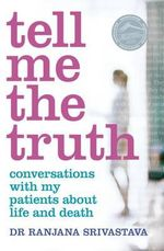 Tell Me the Truth : Conversations with My Patients About Life and Death - Ranjana Srivastava