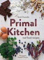 Primal Kitchen : Real Food Recipes - Sarah Dueweke