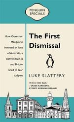 The First Dismissal : How Governor Macquarie Invented an Idea of Australia, a Convict Built it and Britain Tried to Tear it Down - Luke Slattery