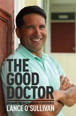 The Good Doctor : Breaking the Rules, Making a Difference - Lance O'Sullivan