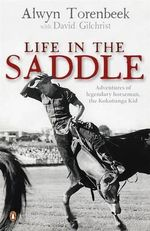 Life in the Saddle : Adventures of legendary horseman, the Kokotunga Kid - Alwyn Torenbeek